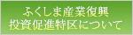ふくしま産業復興投資促進特区について/kurashi/gyousei/sangyou/000180.php